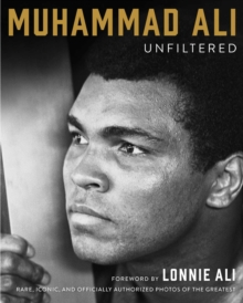 Muhammad Ali Unfiltered : Rare, Iconic, and Officially Authorized Photos of the Greatest, Hardback Book