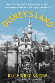 Disney's Land : Walt Disney and the Invention of the Amusement Park That Changed the World, Hardback Book