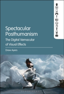 Spectacular Posthumanism : The Digital Vernacular of Visual Effects, Hardback Book