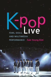 K-pop Live : Fans, Idols, and Multimedia Performance, Hardback Book