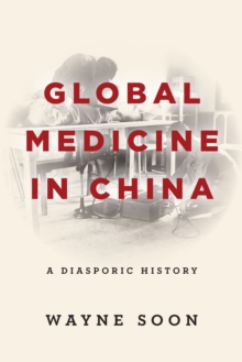 Global Medicine in China : A Diasporic History, Paperback / softback Book