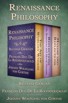 Renaissance Philosophy : The Art of Worldly Wisdom; Reflections: Or, Sentences and Moral Maxims; and Maxims and Reflections