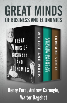 Great Minds of Business and Economics : My Life and Work, Autobiography of Andrew Carnegie, and Lombard Street