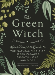 The Green Witch : Your Complete Guide to the Natural Magic of Herbs, Flowers, Essential Oils, and More, Hardback Book