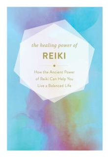 The Healing Power of Reiki : How the Restorative Power of Reiki Can Help You Live a Balanced Life, Hardback Book