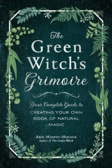The Green Witch's Grimoire : Your Complete Guide to Creating Your Own Book of Natural Magic