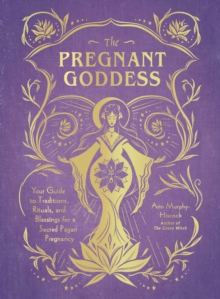 The Pregnant Goddess : Your Guide to Traditions, Rituals, and Blessings for a Sacred Pagan Pregnancy