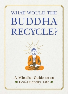 What Would the Buddha Recycle? : A Mindful Guide to an Eco-Friendly Life