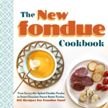 The New Fondue Cookbook : From Savory Ale-Spiked Cheddar Fondue to Sweet Chocolate Peanut Butter Fondue, 100 Recipes for Fondue Fun!