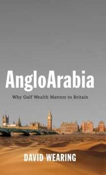 AngloArabia : Why Gulf Wealth Matters to Britain, Hardback Book