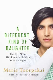 A Different Kind of Daughter : The Girl Who Hid From the Taliban in Plain Sight, Hardback Book
