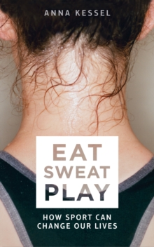 Eat Sweat Play : How Sport Can Change Our Lives, Paperback Book
