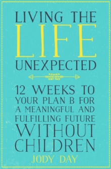 Living the Life Unexpected : 12 Weeks to Your Plan B for a Meaningful and Fulfilling Future Without Children, Paperback / softback Book