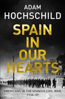 Spain in Our Hearts : Americans in the Spanish Civil War, 1936-1939, Hardback Book