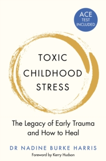 Toxic Childhood Stress : The Legacy of Early Trauma and How to Heal, Paperback / softback Book