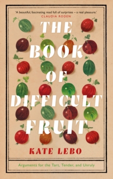 The Book of Difficult Fruit : Arguments for the Tart, Tender, and Unruly, Hardback Book