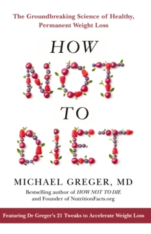 How Not To Diet : The Groundbreaking Science of Healthy, Permanent Weight Loss, Hardback Book