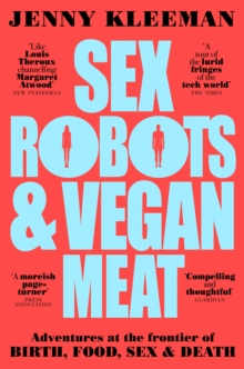 Sex Robots & Vegan Meat : Adventures at the Frontier of Birth, Food, Sex & Death, Paperback / softback Book