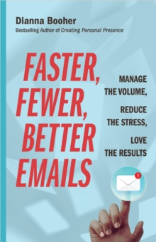 Faster, Fewer, Better Emails : Manage the Volume, Reduce the Stress, Love the Results