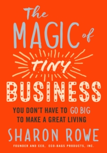 Magic of Tiny Business : You Don't Have to Go Big to Make a Great Living, Paperback / softback Book