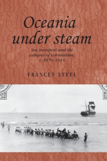 Oceania Under Steam : Sea Transport and the Cultures of Colonialism, c. 1870-1914, Paperback / softback Book