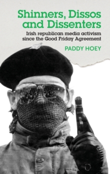 Shinners, Dissos and Dissenters: Irish Republican Media Activism Since the Good Friday Agreement, Hardback Book