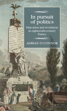 In Pursuit of Politics : Education and Revolution in Eighteenth-Century France, Hardback Book