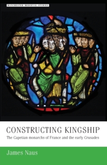 Constructing Kingship : The Capetian Monarchs of France and the Early Crusades, Paperback / softback Book