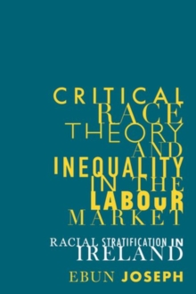 Critical Race Theory and Inequality in the Labour Market : Racial Stratification in Ireland, Hardback Book