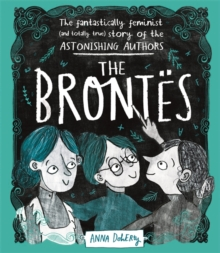 The Brontes : The Fantastically Feminist (and Totally True) Story of the Astonishing Authors, Hardback Book