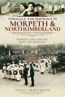 Struggle and Suffrage in Morpeth & Northumberland : Women's Lives and the Fight for Equality