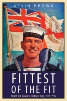 Fittest of the Fit : Health and Morale in the Royal Navy, 1939-1945, Hardback Book