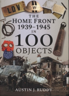The Home Front 1939-1945 in 100 Objects, Hardback Book
