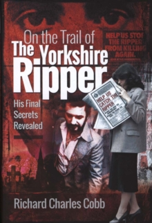 On the Trail of the Yorkshire Ripper : His Final Secrets Revealed, Hardback Book