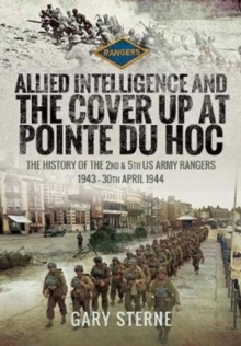Allied Intelligence and the Cover Up at Pointe Du Hoc : The History of the 2nd & 5th US Army Rangers, 1943 - 30th April 1944