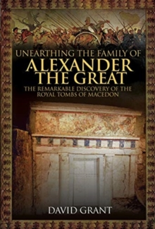 Unearthing the Family of Alexander the Great : The Remarkable Discovery of the Royal Tombs of Macedon, Hardback Book