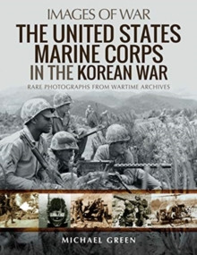 The United States Marine Corps in the Korean War : Rare Photographs from Wartime Archives