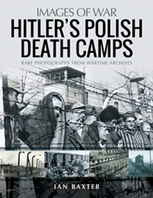 Hitler's Death Camps in Poland : Rare Photograhs from Wartime Archives