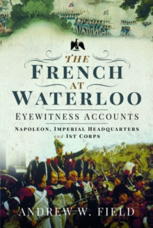 The French at Waterloo: Eyewitness Accounts : Napoleon, Imperial Headquarters and 1st Corps, Hardback Book