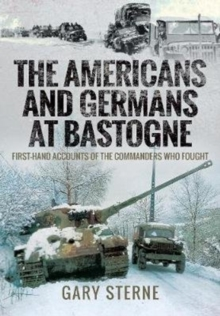 The Americans and Germans in Bastogne : First-Hand Accounts from the Commanders, Hardback Book