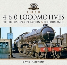 L N E R 4-6-0 Locomotives : Their Design, Operation and Performance