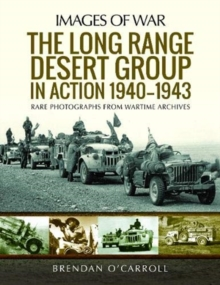 The Long Range Desert Group in Action 1940-1943 : Rare Photographs from Wartime Archives