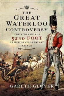 The Great Waterloo Controversy : The Story of the 52nd Foot at History's Greatest Battle, Hardback Book