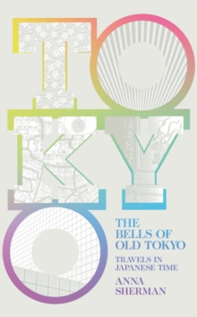 The Bells of Old Tokyo : Travels in Japanese Time, Hardback Book