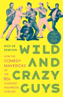 Wild and Crazy Guys : How the Comedy Mavericks of the '80s Changed Hollywood Forever, Paperback / softback Book