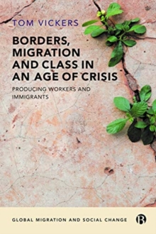 Borders, Migration and Class in an Age of Crisis : Producing Workers and Immigrants, Paperback / softback Book