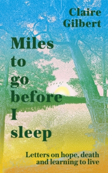 Miles To Go before I Sleep : Letters on Hope, Death and Learning to Live, Hardback Book