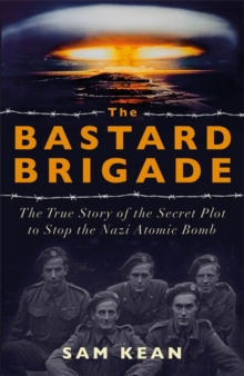 The Bastard Brigade : The True Story of the Renegade Scientists and Spies Who Sabotaged the Nazi Atomic Bomb, Hardback Book