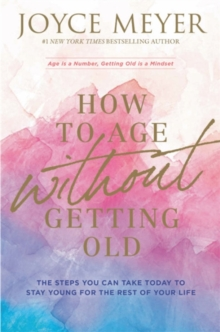 How to Age Without Getting Old : The Steps You Can Take Today to Stay Young for the Rest of Your Life