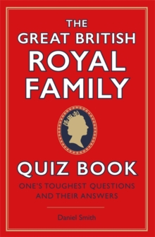 The Great British Royal Family Quiz Book : One's Toughest Questions and Their Answers